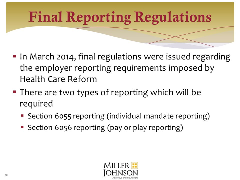 In March 2014, final regulations were issued regarding the employer reporting requirements imposed by Health Care Reform  There are two types of reporting which will be required  Section 6055 reporting (individual mandate reporting)  Section 6056 reporting (pay or play reporting) 50 Final Reporting Regulations