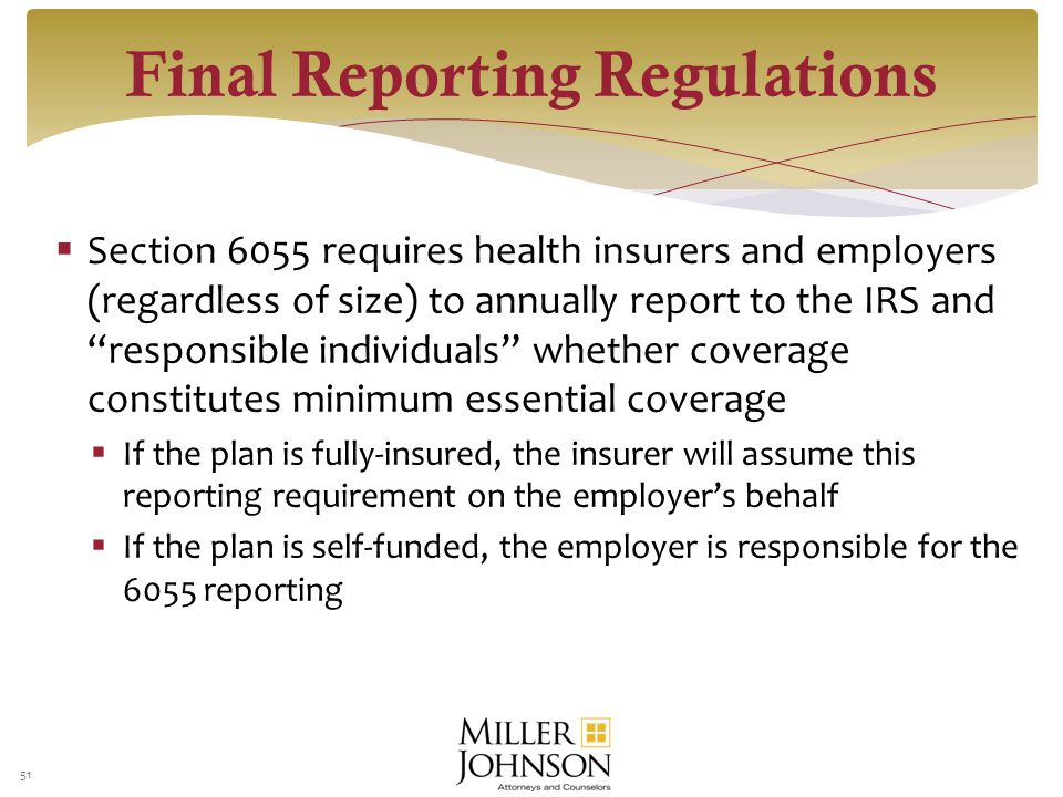 Section 6055 requires health insurers and employers (regardless of size) to annually report to the IRS and responsible individuals whether coverage constitutes minimum essential coverage  If the plan is fully-insured, the insurer will assume this reporting requirement on the employer's behalf  If the plan is self-funded, the employer is responsible for the 6055 reporting 51 Final Reporting Regulations