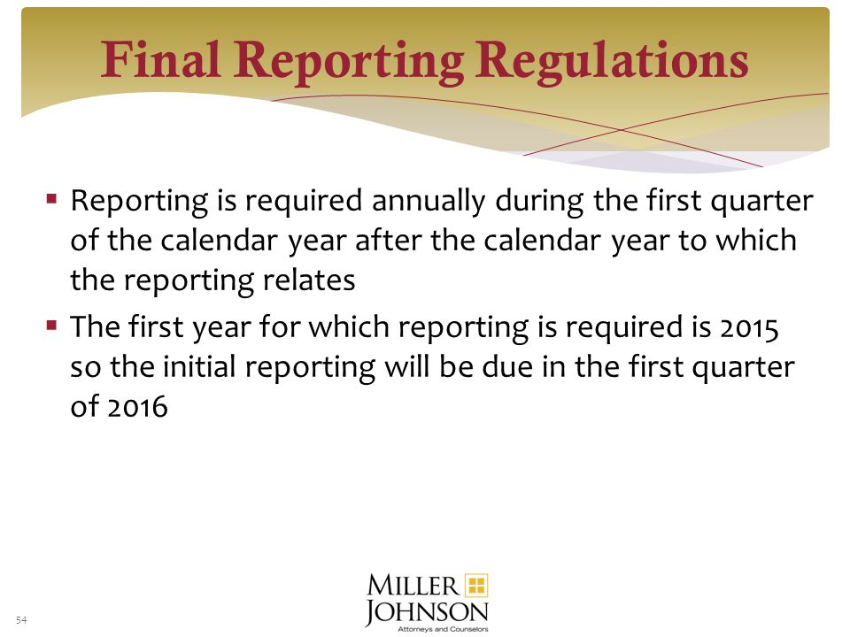  Reporting is required annually during the first quarter of the calendar year after the calendar year to which the reporting relates  The first year for which reporting is required is 2015 so the initial reporting will be due in the first quarter of 2016 54 Final Reporting Regulations
