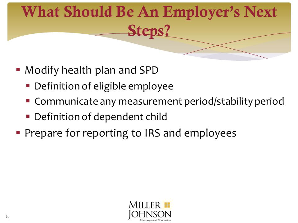  Modify health plan and SPD  Definition of eligible employee  Communicate any measurement period/stability period  Definition of dependent child  Prepare for reporting to IRS and employees 67 What Should Be An Employer's Next Steps