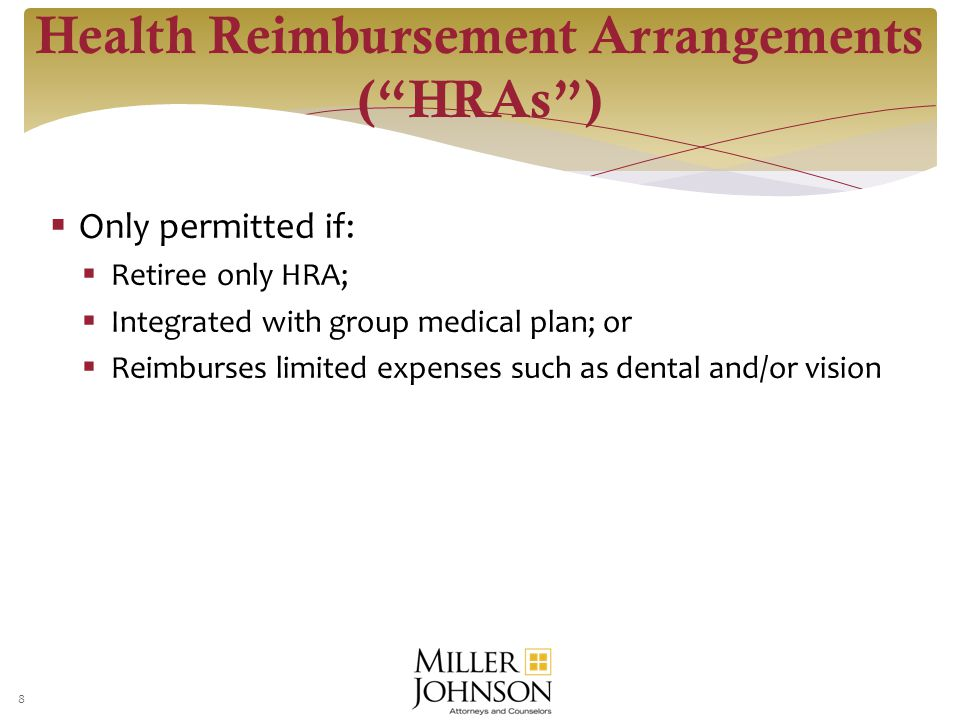  Only permitted if:  Retiree only HRA;  Integrated with group medical plan; or  Reimburses limited expenses such as dental and/or vision 8 Health Reimbursement Arrangements ( HRAs )
