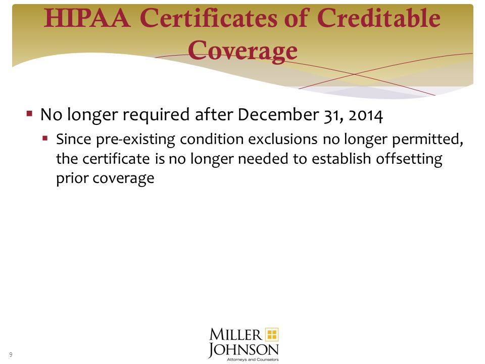  No longer required after December 31, 2014  Since pre-existing condition exclusions no longer permitted, the certificate is no longer needed to establish offsetting prior coverage 9 HIPAA Certificates of Creditable Coverage