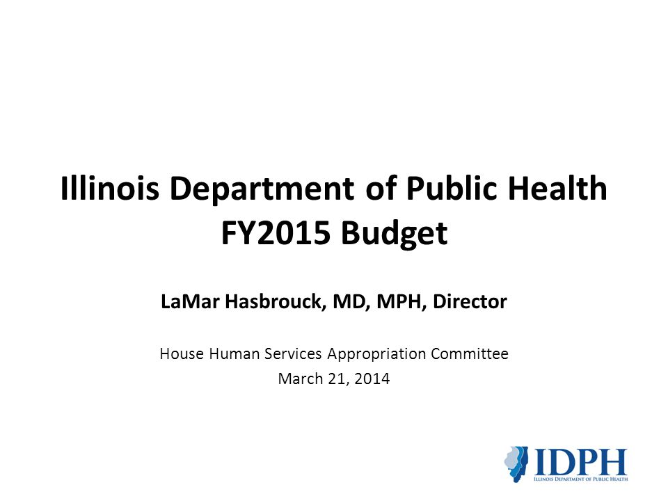 Illinois Department of Public Health FY2015 Budget LaMar Hasbrouck, MD, MPH, Director House Human Services Appropriation Committee March 21, 2014