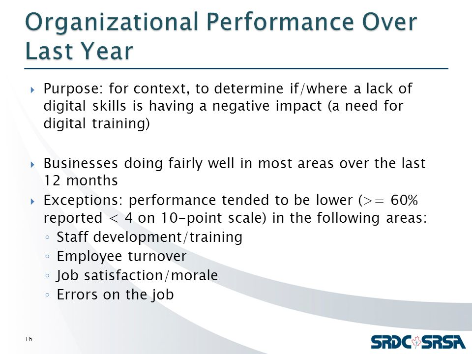  Purpose: for context, to determine if/where a lack of digital skills is having a negative impact (a need for digital training)  Businesses doing fairly well in most areas over the last 12 months  Exceptions: performance tended to be lower (>= 60% reported < 4 on 10-point scale) in the following areas: ◦ Staff development/training ◦ Employee turnover ◦ Job satisfaction/morale ◦ Errors on the job 16