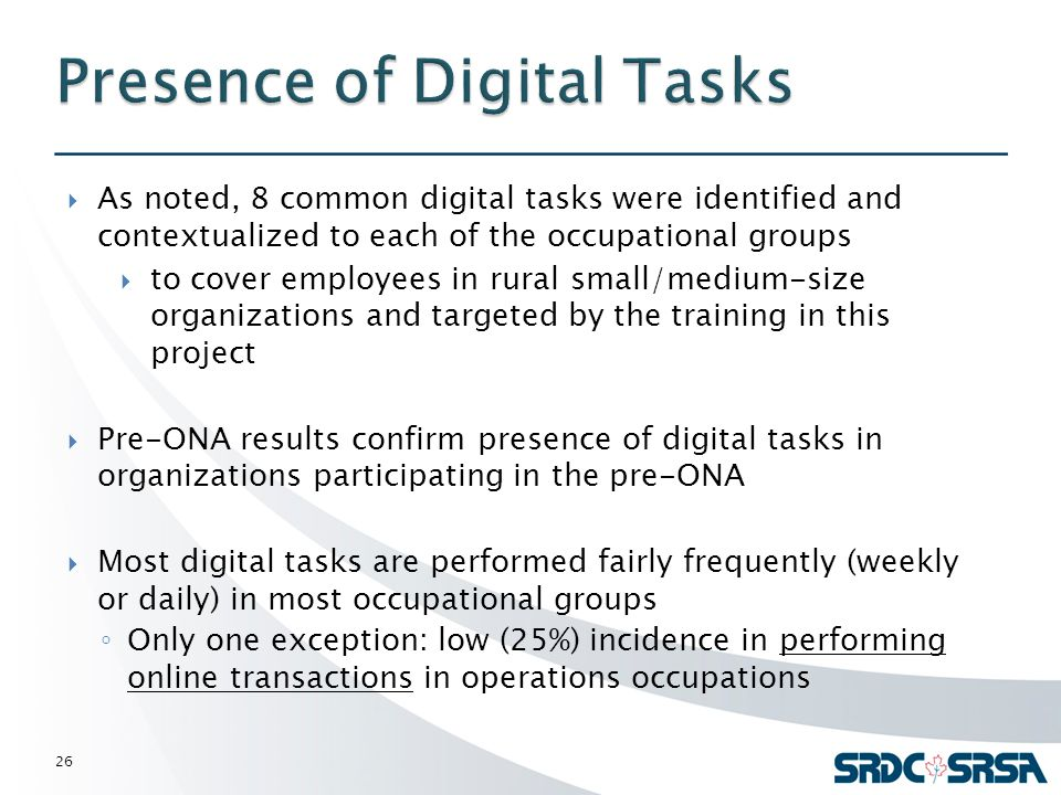  As noted, 8 common digital tasks were identified and contextualized to each of the occupational groups  to cover employees in rural small/medium-size organizations and targeted by the training in this project  Pre-ONA results confirm presence of digital tasks in organizations participating in the pre-ONA  Most digital tasks are performed fairly frequently (weekly or daily) in most occupational groups ◦ Only one exception: low (25%) incidence in performing online transactions in operations occupations 26