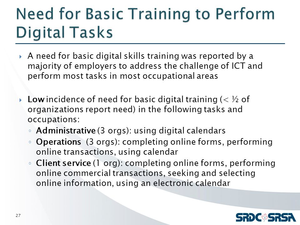  A need for basic digital skills training was reported by a majority of employers to address the challenge of ICT and perform most tasks in most occupational areas  Low incidence of need for basic digital training (< ½ of organizations report need) in the following tasks and occupations: ◦ Administrative (3 orgs): using digital calendars ◦ Operations (3 orgs): completing online forms, performing online transactions, using calendar ◦ Client service (1 org): completing online forms, performing online commercial transactions, seeking and selecting online information, using an electronic calendar 27