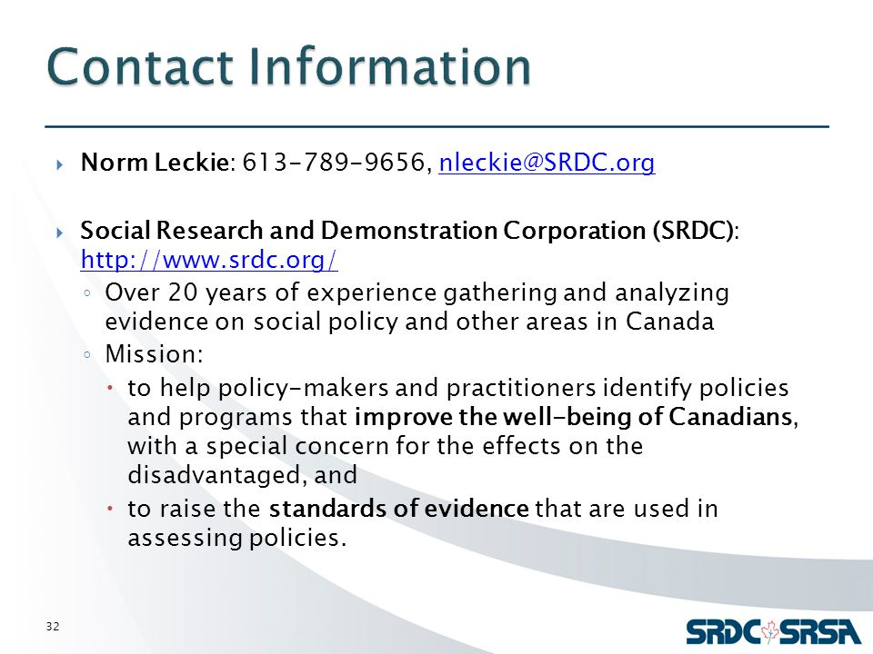  Norm Leckie: 613-789-9656, nleckie@SRDC.orgnleckie@SRDC.org  Social Research and Demonstration Corporation (SRDC): http://www.srdc.org/ http://www.srdc.org/ ◦ Over 20 years of experience gathering and analyzing evidence on social policy and other areas in Canada ◦ Mission:  to help policy-makers and practitioners identify policies and programs that improve the well-being of Canadians, with a special concern for the effects on the disadvantaged, and  to raise the standards of evidence that are used in assessing policies.