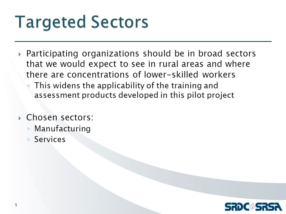  Participating organizations should be in broad sectors that we would expect to see in rural areas and where there are concentrations of lower-skilled workers ◦ This widens the applicability of the training and assessment products developed in this pilot project  Chosen sectors: ◦ Manufacturing ◦ Services 5