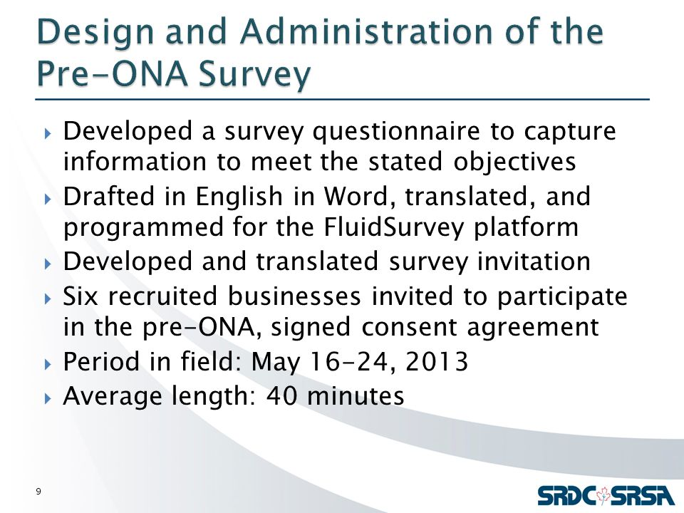  Developed a survey questionnaire to capture information to meet the stated objectives  Drafted in English in Word, translated, and programmed for the FluidSurvey platform  Developed and translated survey invitation  Six recruited businesses invited to participate in the pre-ONA, signed consent agreement  Period in field: May 16-24, 2013  Average length: 40 minutes 9