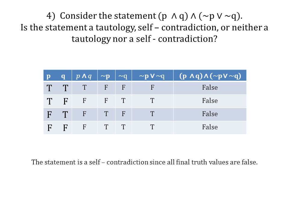 4) Consider the statement (p ∧ q) ∧ (~p ∨ ~q). Is the statement a tautology, self – contradiction, or neither a tautology nor a self - contradiction?