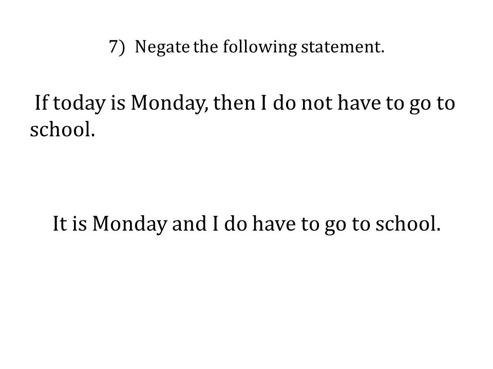 7) Negate the following statement. If today is Monday, then I do not have to go to school. It is Monday and I do have to go to school.