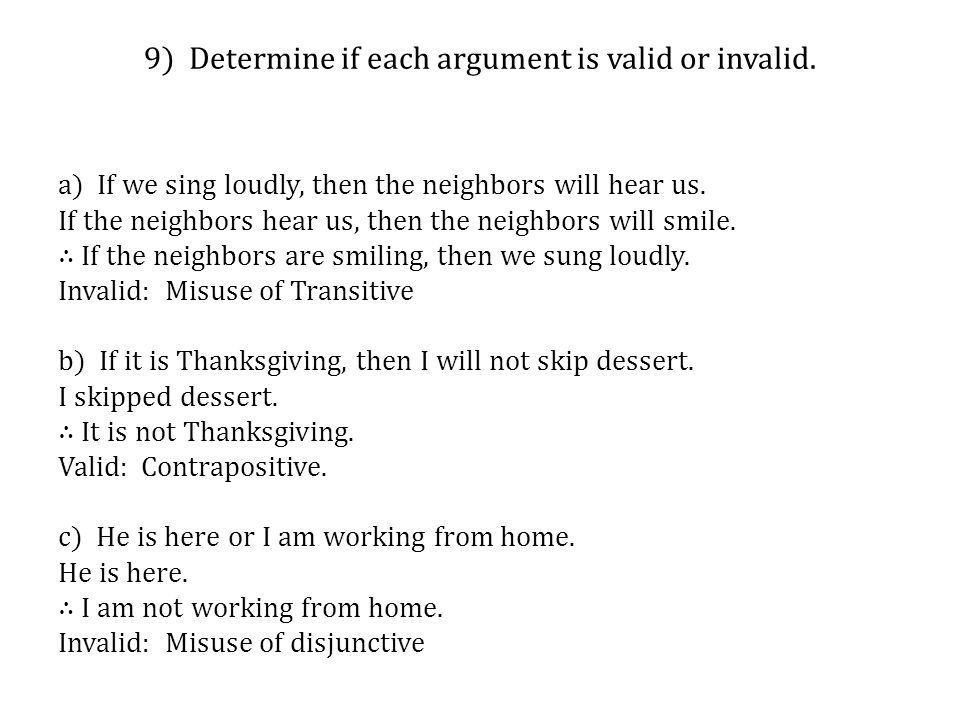 9) Determine if each argument is valid or invalid. a) If we sing loudly, then the neighbors will hear us. If the neighbors hear us, then the neighbors