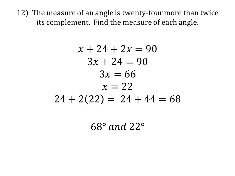 12) The measure of an angle is twenty-four more than twice its complement. Find the measure of each angle.