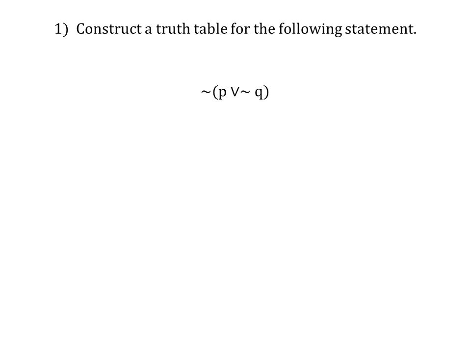 1) Construct a truth table for the following statement. ~(p ∨~ q)