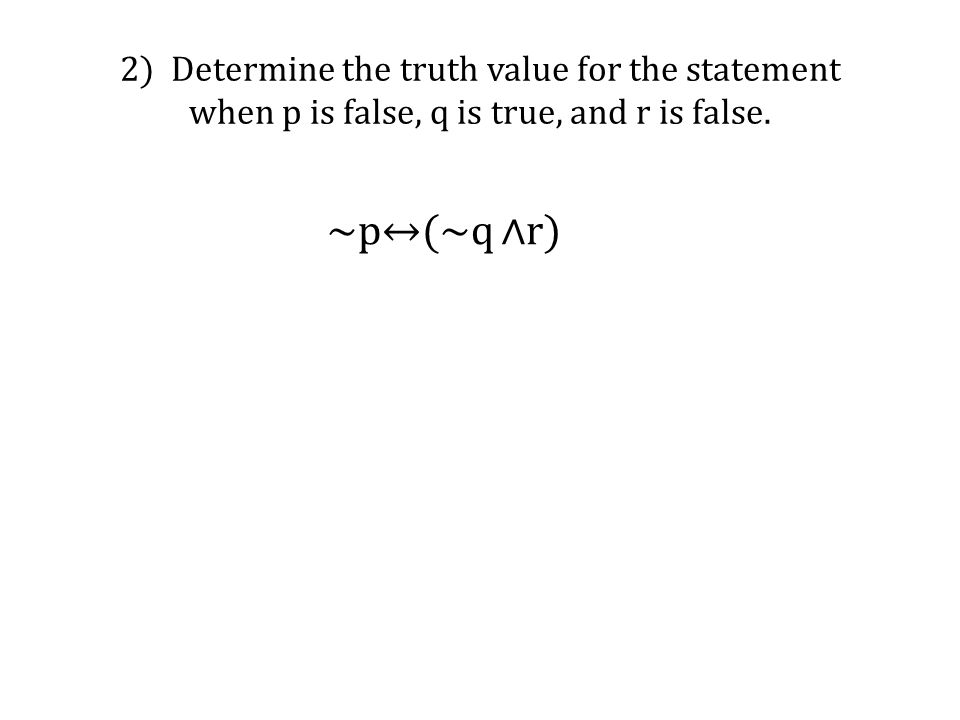 2) Determine the truth value for the statement when p is false, q is true, and r is false. ~p↔(~q ∧r)