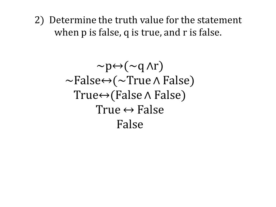 2) Determine the truth value for the statement when p is false, q is true, and r is false. ~p↔(~q ∧r) ~False↔(~True ∧ False) True↔(False ∧ False) True