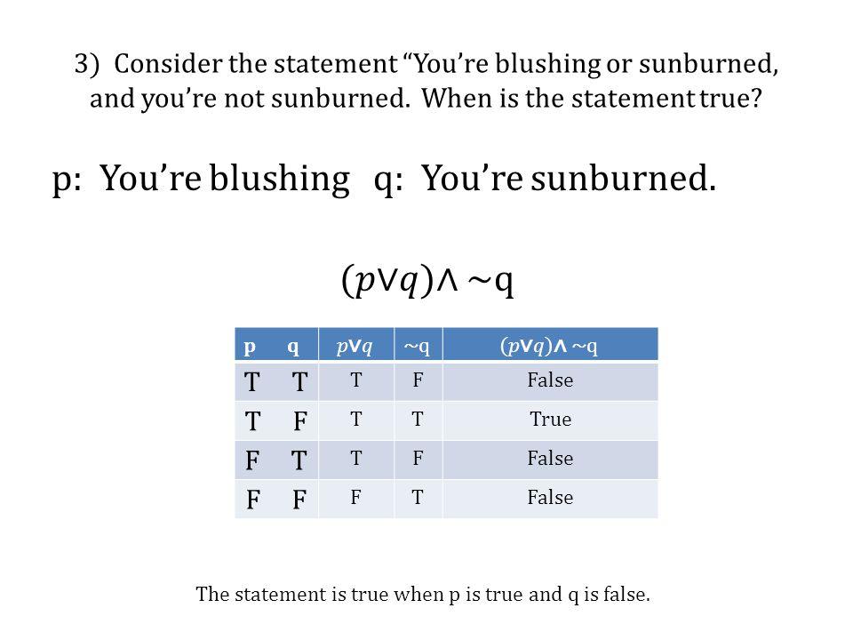 "3) Consider the statement ""You're blushing or sunburned, and you're not sunburned. When is the statement true? p q T TFFalse T F TTTrue F T TFFalse F"