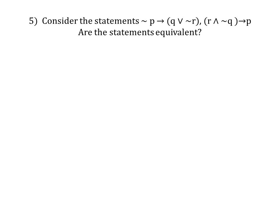 5) Consider the statements ~ p → (q ∨ ~r), (r ∧ ~q )→p Are the statements equivalent?