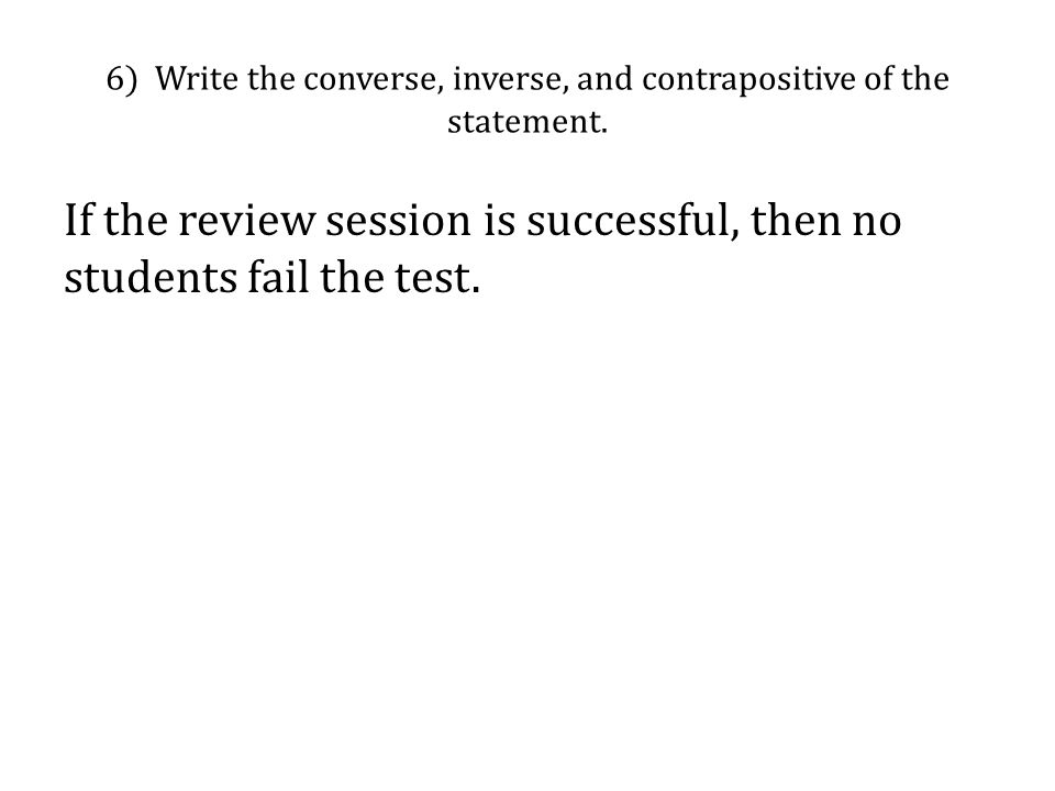 6) Write the converse, inverse, and contrapositive of the statement. If the review session is successful, then no students fail the test.