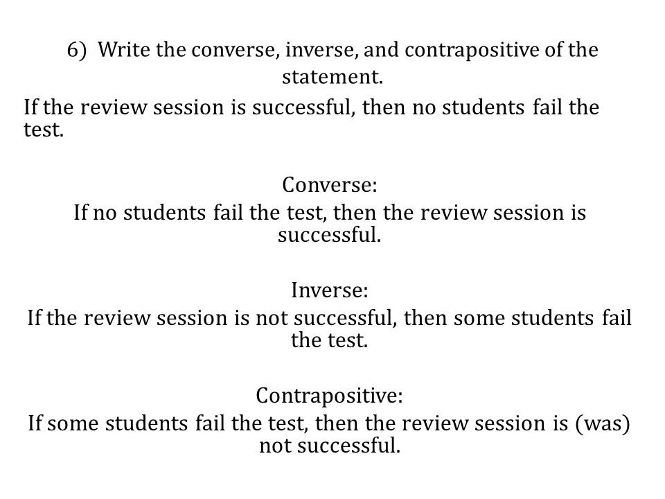 6) Write the converse, inverse, and contrapositive of the statement. If the review session is successful, then no students fail the test. Converse: If
