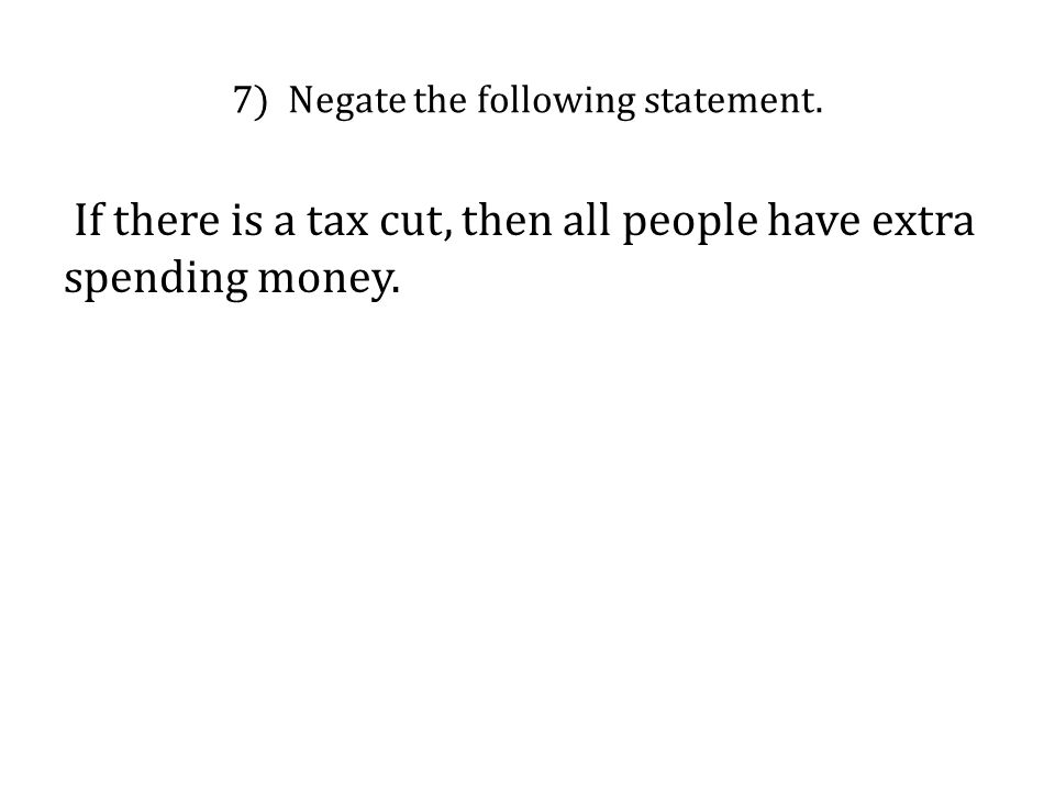 7) Negate the following statement. If there is a tax cut, then all people have extra spending money.