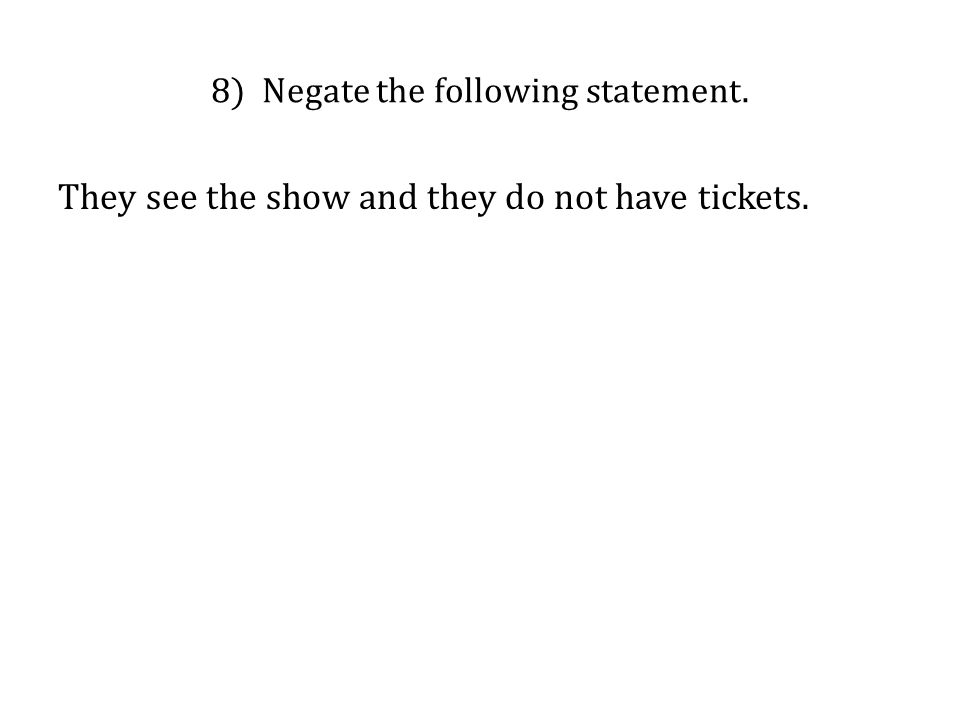 8) Negate the following statement. They see the show and they do not have tickets.