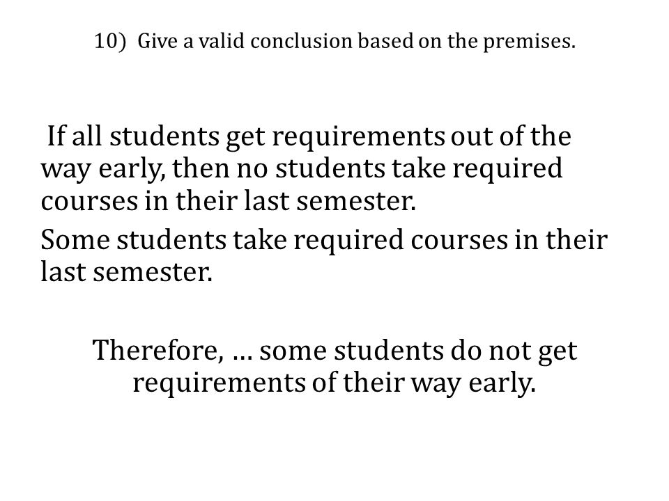 10) Give a valid conclusion based on the premises. If all students get requirements out of the way early, then no students take required courses in th