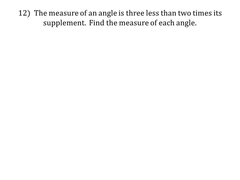 12) The measure of an angle is three less than two times its supplement. Find the measure of each angle.
