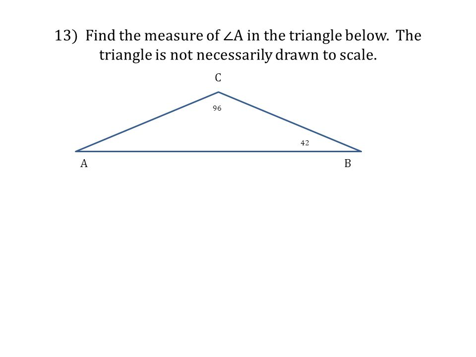 13) Find the measure of ∠A in the triangle below. The triangle is not necessarily drawn to scale. A B C 96 42