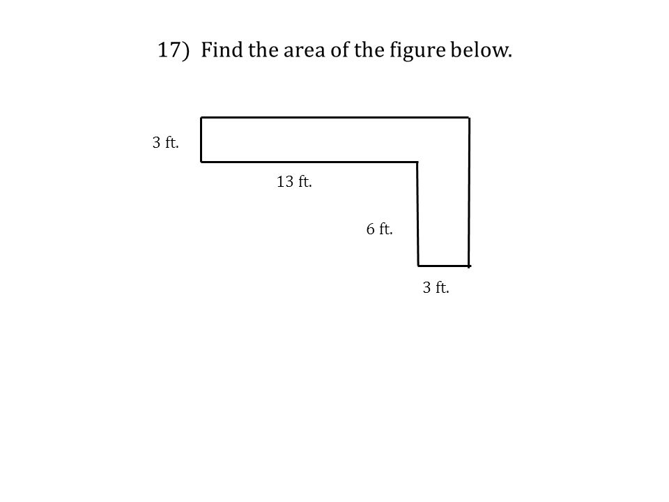 17) Find the area of the figure below. 3 ft. 13 ft. 6 ft. 3 ft.