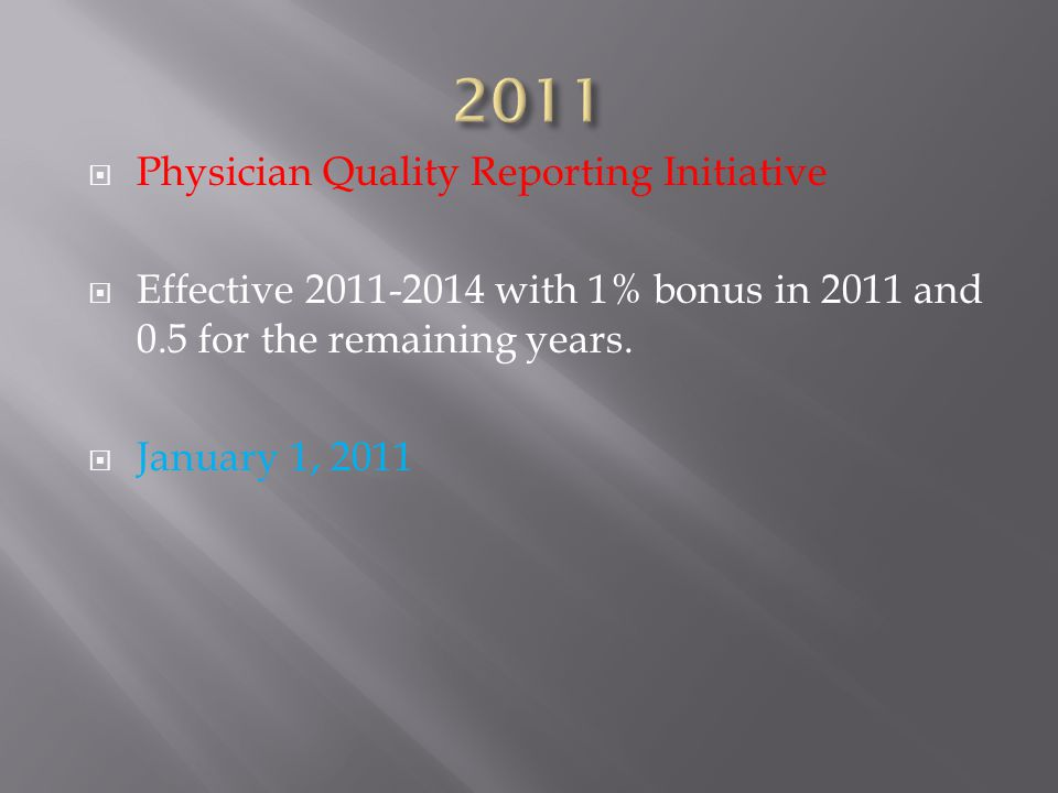  Physician Quality Reporting Initiative  Effective with 1% bonus in 2011 and 0.5 for the remaining years.