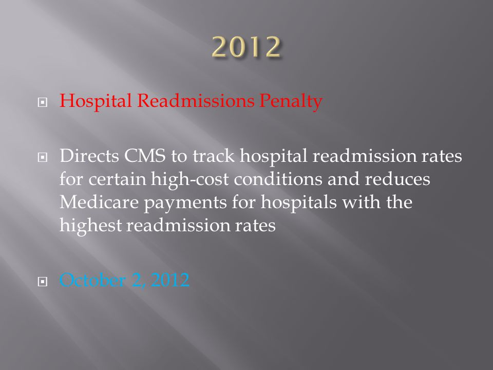  Hospital Readmissions Penalty  Directs CMS to track hospital readmission rates for certain high-cost conditions and reduces Medicare payments for hospitals with the highest readmission rates  October 2, 2012