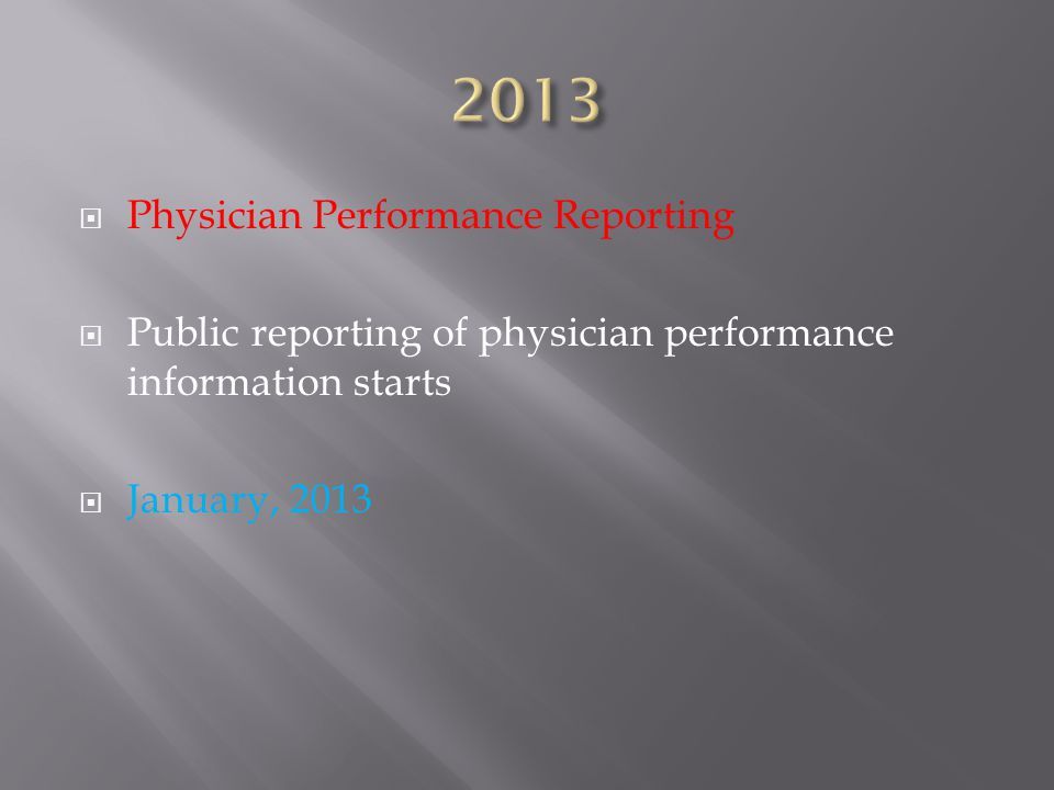  Physician Performance Reporting  Public reporting of physician performance information starts  January, 2013
