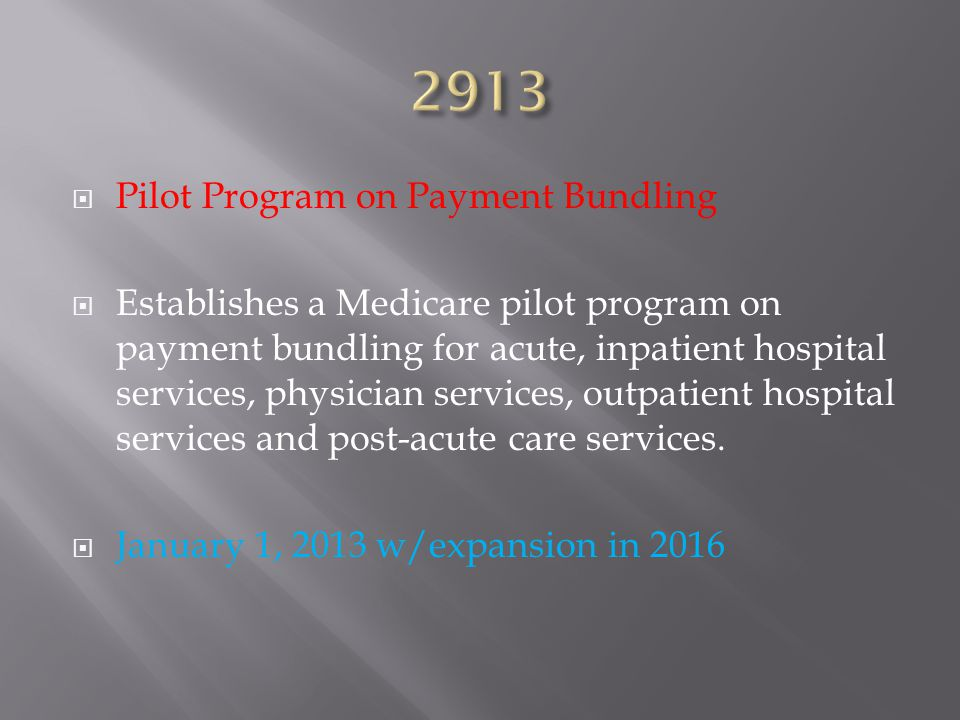  Pilot Program on Payment Bundling  Establishes a Medicare pilot program on payment bundling for acute, inpatient hospital services, physician services, outpatient hospital services and post-acute care services.