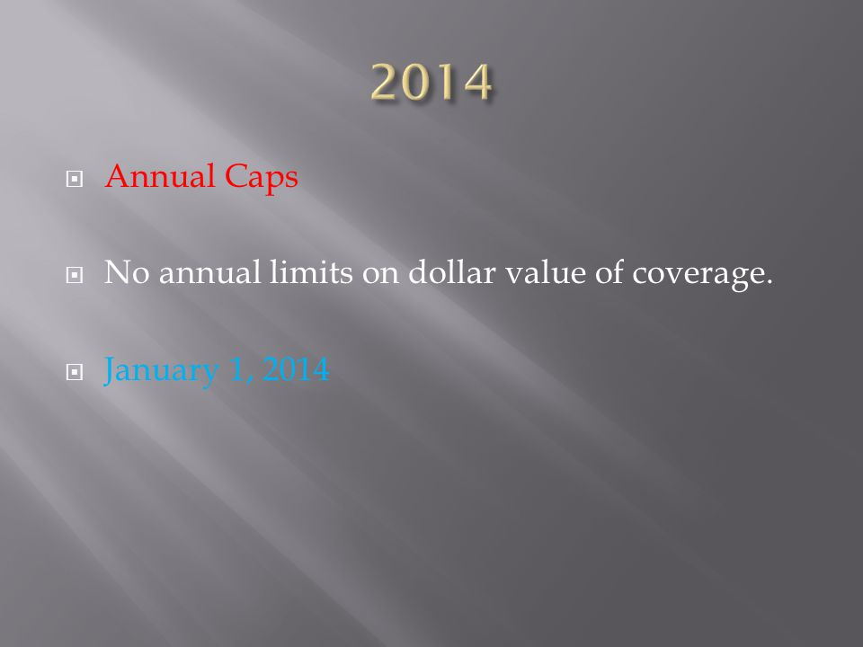  Annual Caps  No annual limits on dollar value of coverage.  January 1, 2014