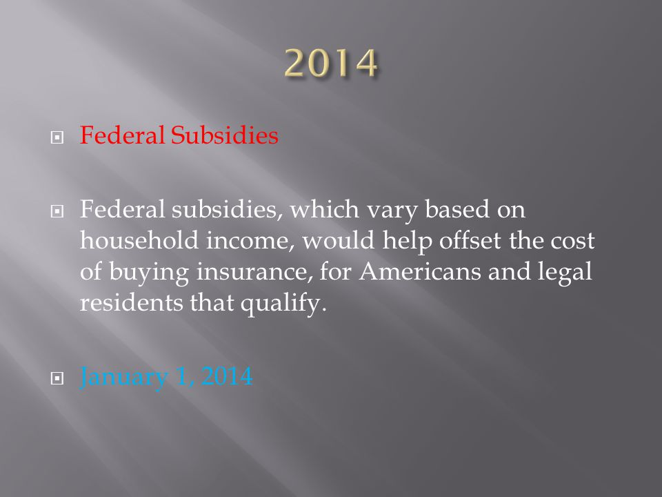  Federal Subsidies  Federal subsidies, which vary based on household income, would help offset the cost of buying insurance, for Americans and legal residents that qualify.