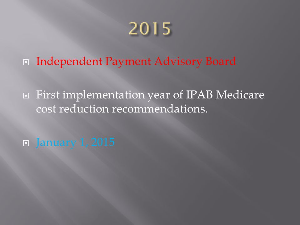  Independent Payment Advisory Board  First implementation year of IPAB Medicare cost reduction recommendations.