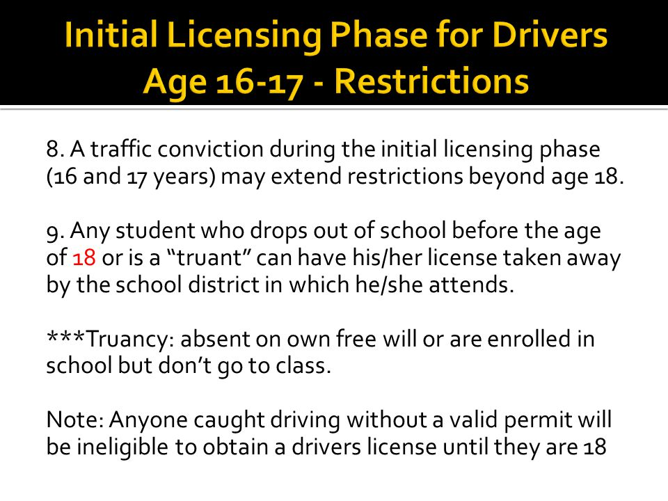 8. A traffic conviction during the initial licensing phase (16 and 17 years) may extend restrictions beyond age 18. 9. Any student who drops out of sc