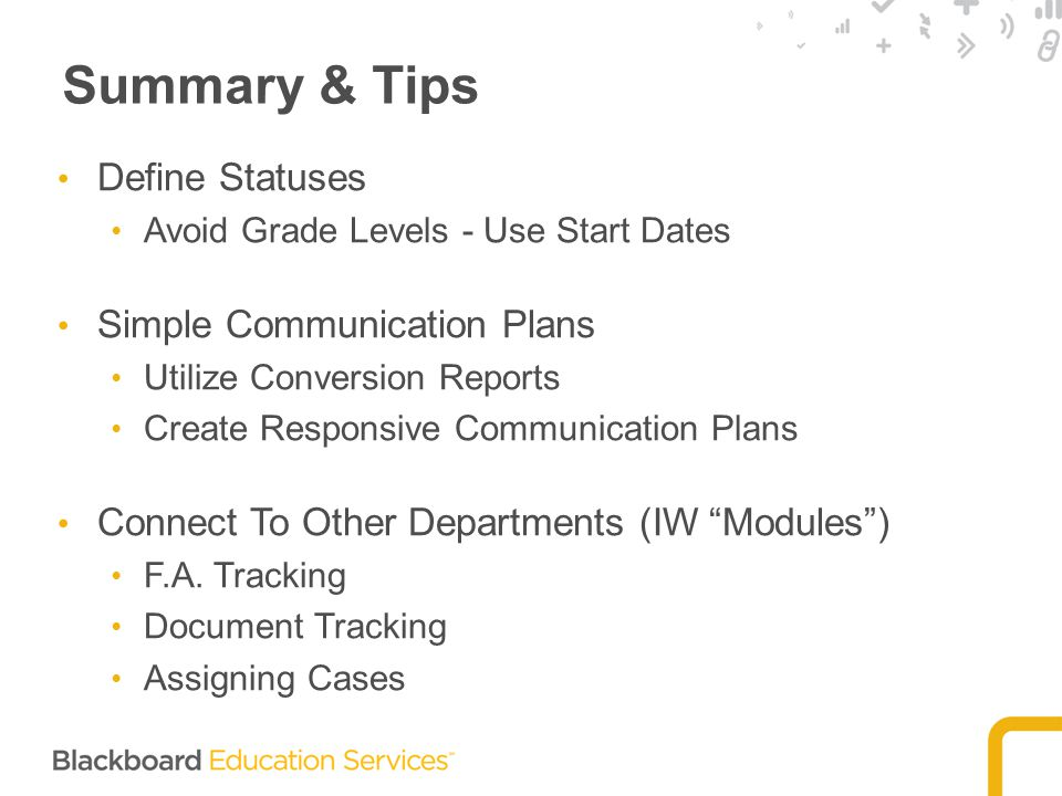 Summary & Tips Define Statuses Avoid Grade Levels - Use Start Dates Simple Communication Plans Utilize Conversion Reports Create Responsive Communication Plans Connect To Other Departments (IW Modules ) F.A.
