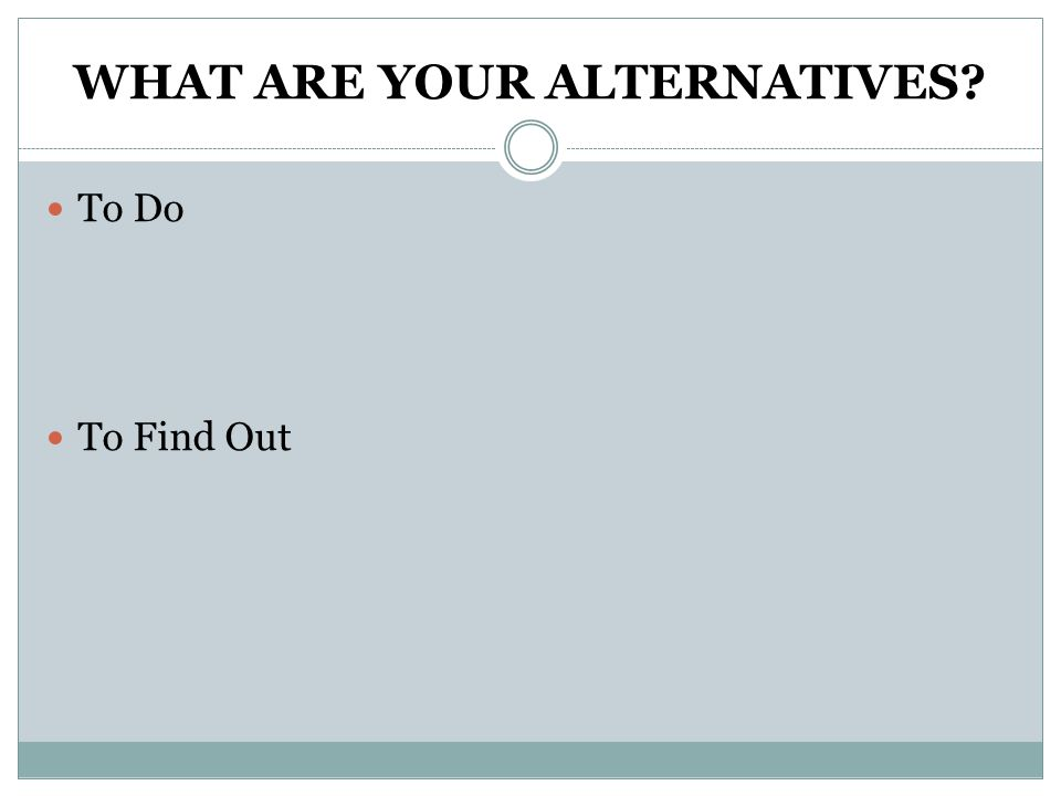 WHAT ARE YOUR ALTERNATIVES To Do To Find Out