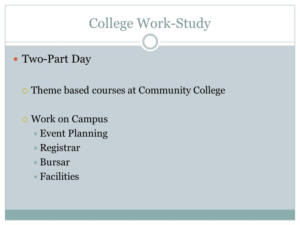 College Work-Study Two-Part Day  Theme based courses at Community College  Work on Campus  Event Planning  Registrar  Bursar  Facilities