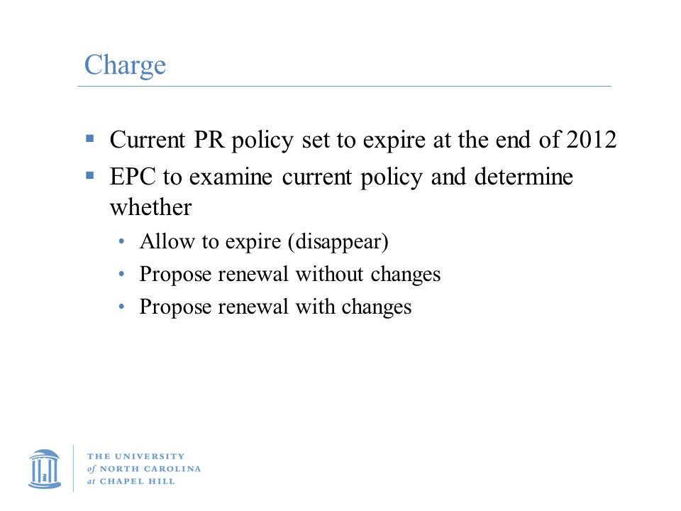 Charge  Current PR policy set to expire at the end of 2012  EPC to examine current policy and determine whether Allow to expire (disappear) Propose renewal without changes Propose renewal with changes