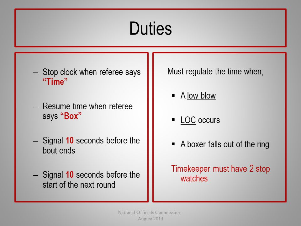 "Duties – Stop clock when referee says ""Time"" – Resume time when referee says ""Box"" – Signal 10 seconds before the bout ends – Signal 10 seconds before"