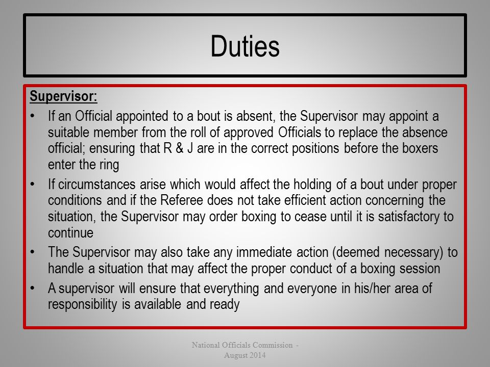 Duties Supervisor: If an Official appointed to a bout is absent, the Supervisor may appoint a suitable member from the roll of approved Officials to r