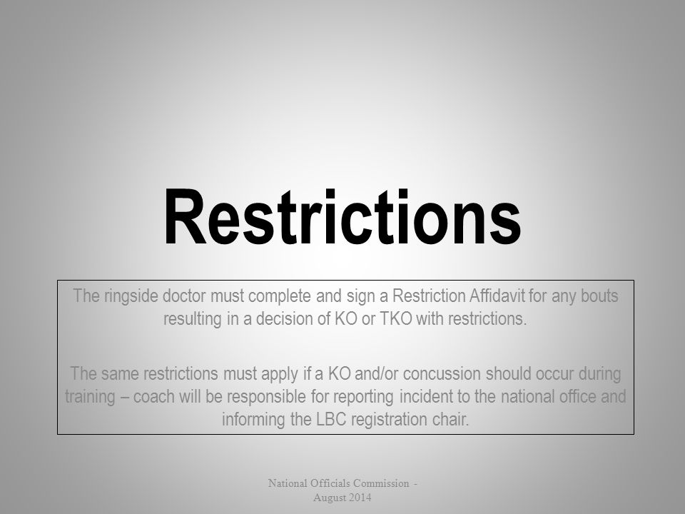Restrictions The ringside doctor must complete and sign a Restriction Affidavit for any bouts resulting in a decision of KO or TKO with restrictions.