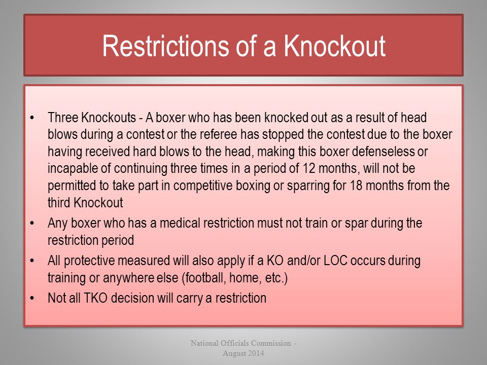 Restrictions of a Knockout Three Knockouts - A boxer who has been knocked out as a result of head blows during a contest or the referee has stopped th