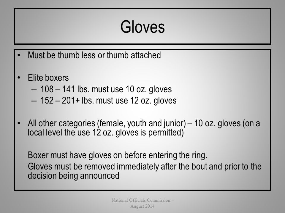 Gloves Must be thumb less or thumb attached Elite boxers – 108 – 141 lbs. must use 10 oz. gloves – 152 – 201+ lbs. must use 12 oz. gloves All other ca