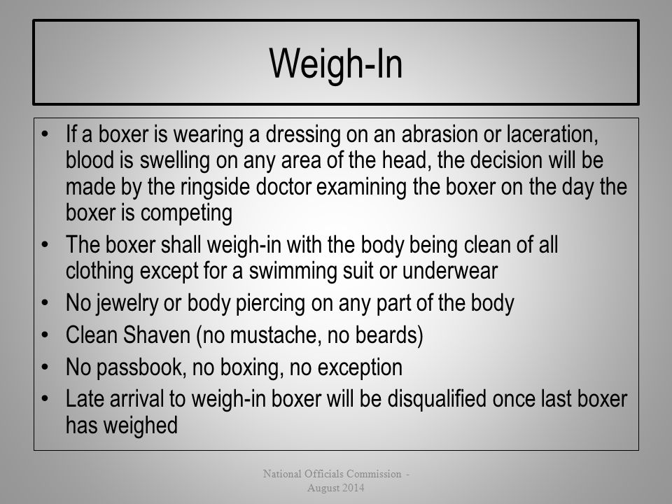 Weigh-In If a boxer is wearing a dressing on an abrasion or laceration, blood is swelling on any area of the head, the decision will be made by the ri