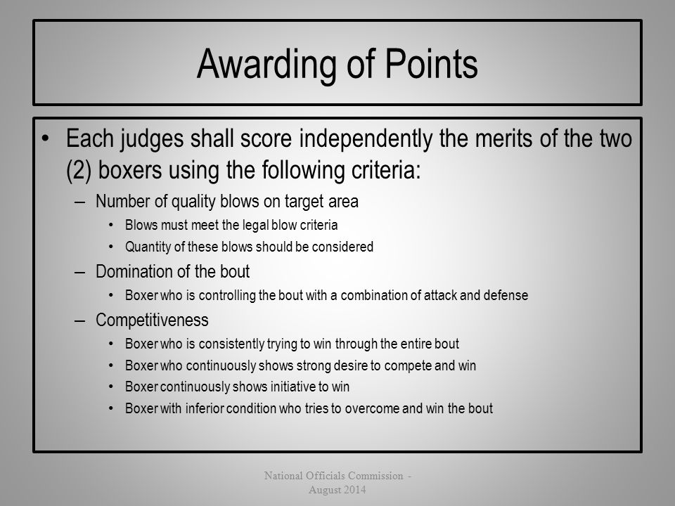Awarding of Points Each judges shall score independently the merits of the two (2) boxers using the following criteria: – Number of quality blows on t