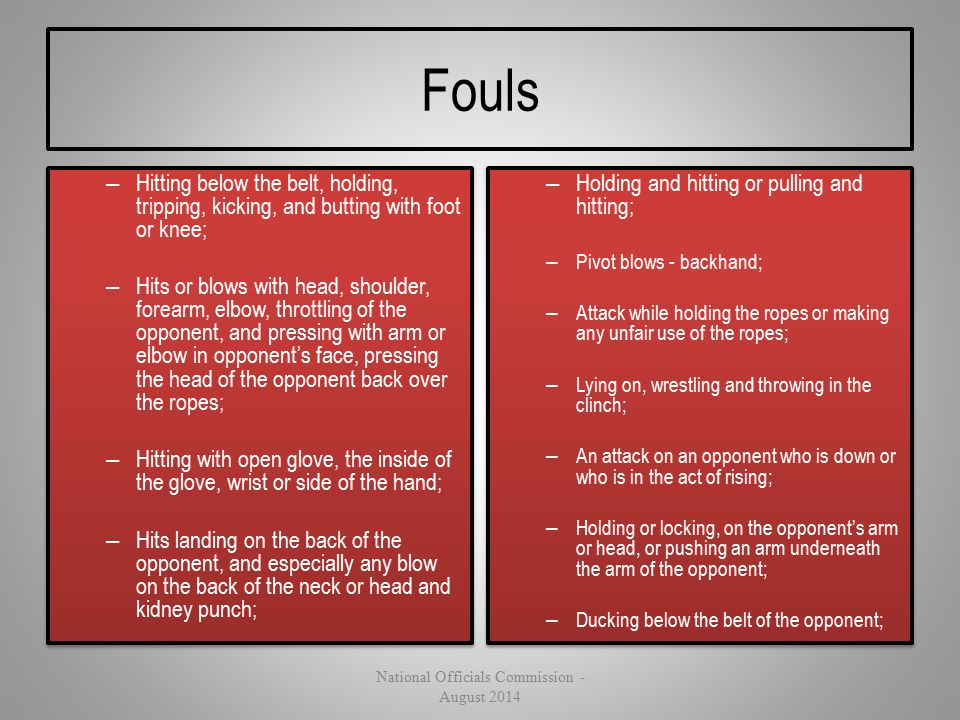 Fouls – Hitting below the belt, holding, tripping, kicking, and butting with foot or knee; – Hits or blows with head, shoulder, forearm, elbow, thrott